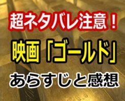 【ネタバレ注意】実話映画「ゴールド/金塊の行方」のあらすじと感想!マシュー・マコノヒーの変身に注目!